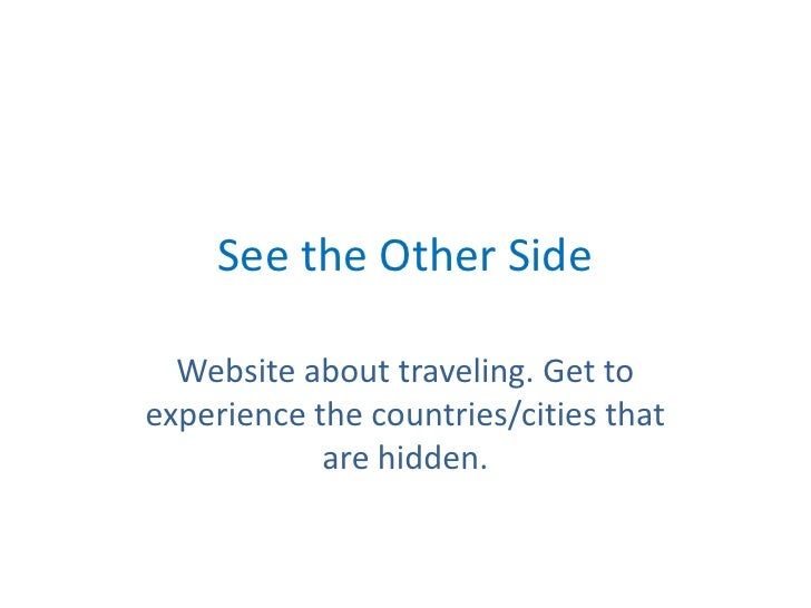 See the Other Side<br />Website about traveling. Get to experience the countries/cities that are hidden. <br />