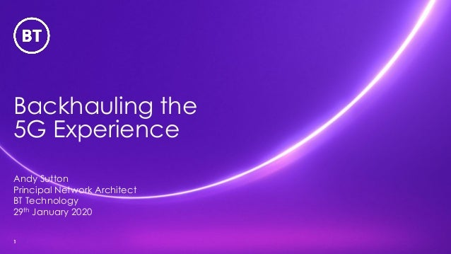 Backhauling the 5G Experience 1 Andy Sutton Principal Network Architect BT Technology 29th January 2020