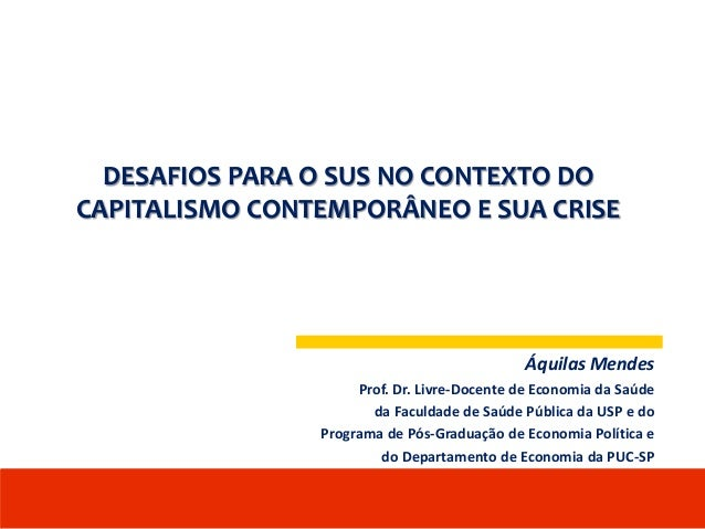DESAFIOS PARA O SUS NO CONTEXTO DO CAPITALISMO CONTEMPORÂNEO E SUA CRISE Áquilas Mendes Prof. Dr. Livre-Docente de Economi...