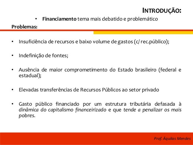 INTRODUÇÃO: • Financiamento tema mais debatido e problemático Problemas: • Insuficiência de recursos e baixo volume de gas...