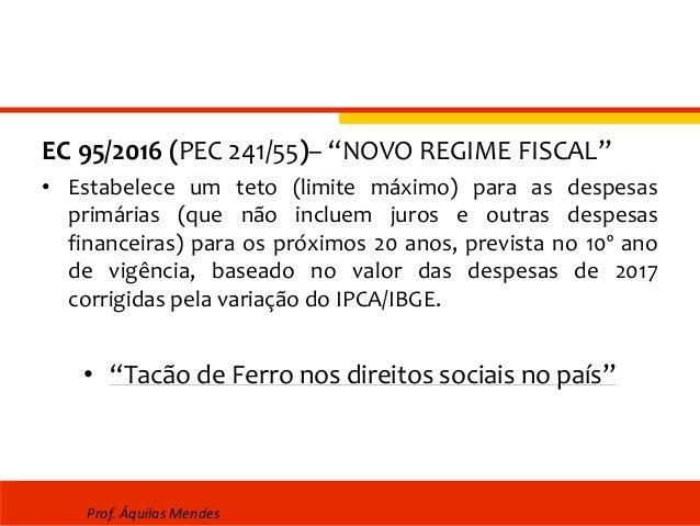 """EC 95/2016 (PEC 241/55)– """"NOVO REGIME FISCAL"""" • Estabelece um teto (limite máximo) para as despesas primárias (que não inc..."""