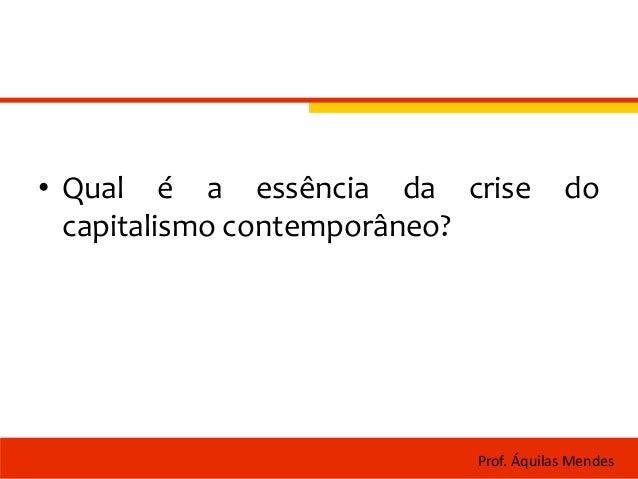 • Qual é a essência da crise do capitalismo contemporâneo? Prof. Áquilas Mendes