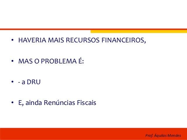• HAVERIA MAIS RECURSOS FINANCEIROS, • MAS O PROBLEMA É: • - a DRU • E, ainda Renúncias Fiscais Prof. Áquilas Mendes