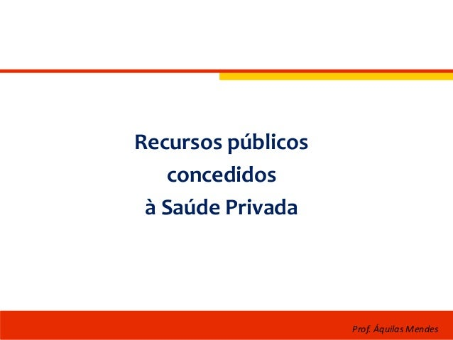 Recursos públicos concedidos à Saúde Privada Prof. Áquilas Mendes