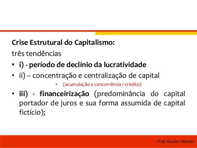 Crise Estrutural do Capitalismo: três tendências • i) - período de declínio da lucratividade • ii) – concentração e centra...
