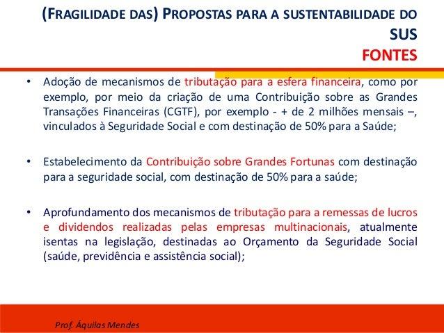 (FRAGILIDADE DAS) PROPOSTAS PARA A SUSTENTABILIDADE DO SUS FONTES • Adoção de mecanismos de tributação para a esfera finan...