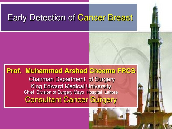 Early Detection of Cancer Breast <br />Prof.  Muhammad Arshad Cheema FRCS<br />Chairman Department  of Surgery<br />King E...