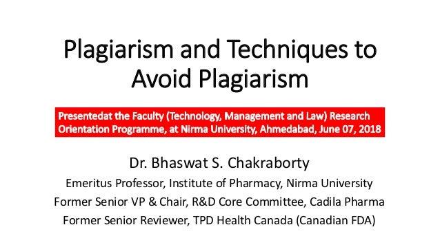 Plagiarism and Techniques to Avoid Plagiarism Dr. Bhaswat S. Chakraborty Emeritus Professor, Institute of Pharmacy, Nirma ...