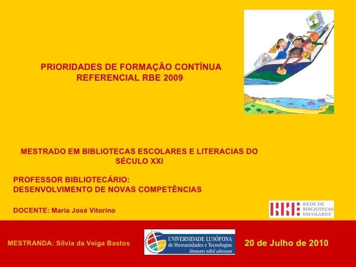 DOCENTE: Maria José Vitorino PRIORIDADES DE FORMAÇÃO CONTÍNUA REFERENCIAL RBE 2009   20 de Julho de 2010 MESTRADO EM BIBLI...