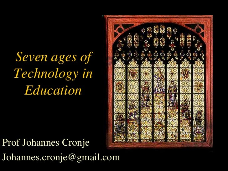 Seven ages of  Technology in    EducationProf Johannes CronjeJohannes.cronje@gmail.com