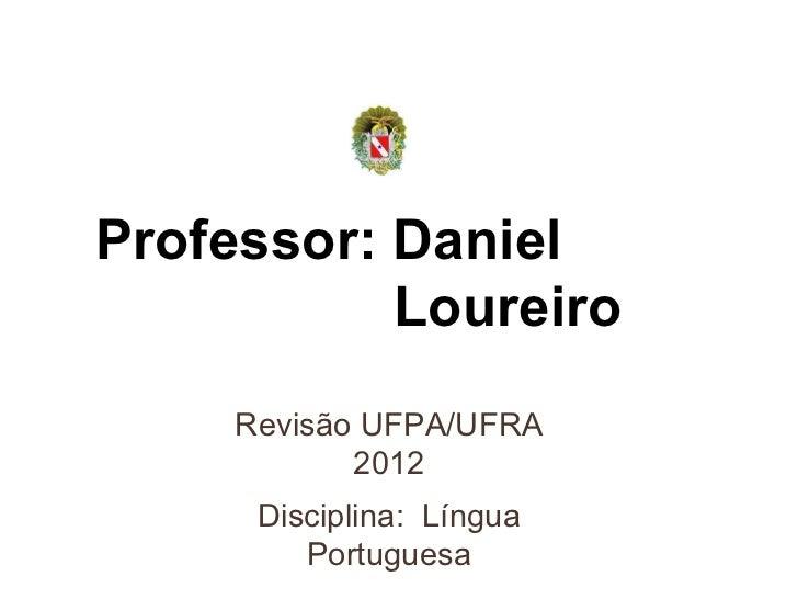 Professor: Daniel  Loureiro Revisão UFPA/UFRA 2012 Disciplina:  Língua Portuguesa