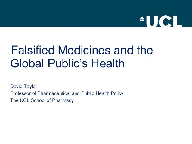 Falsified Medicines and theGlobal Public's HealthDavid TaylorProfessor of Pharmaceutical and Public Health PolicyThe UCL S...