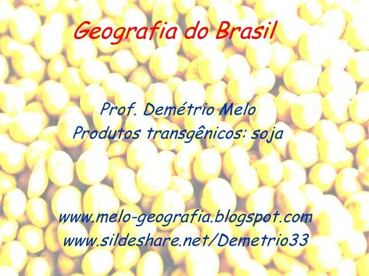 Geografia do Brasil    Prof. Demétrio Melo Produtos transgênicos: sojawww.melo-geografia.blogspot.comwww.sildeshare.net/De...