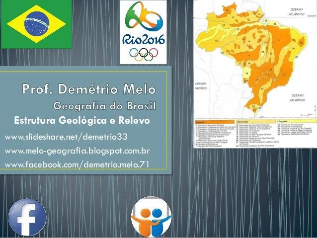 Estrutura Geológica e Relevo www.slideshare.net/demetrio33 www.melo-geografia.blogspot.com.br www.facebook.com/demetrio.me...