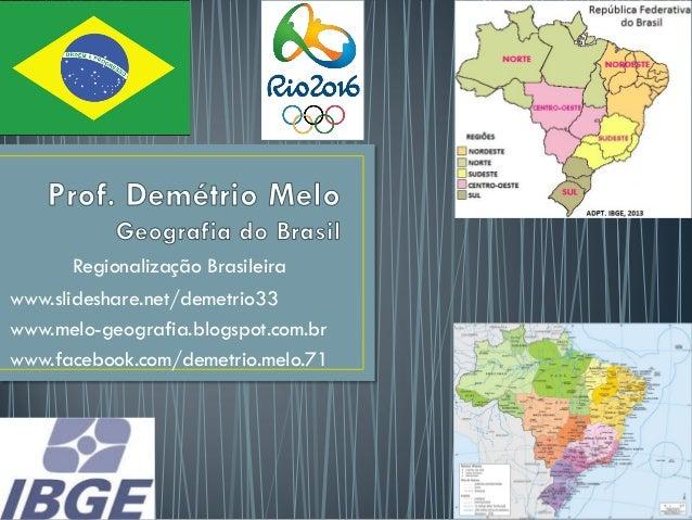 Regionalização Brasileira www.slideshare.net/demetrio33 www.melo-geografia.blogspot.com.br www.facebook.com/demetrio.melo....