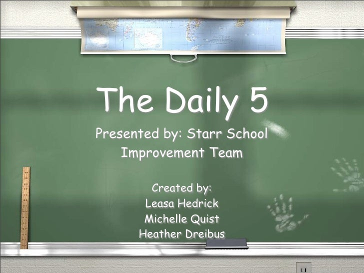 The Daily 5 Presented by: Starr School     Improvement Team          Created by:        Leasa Hedrick        Michelle Quis...