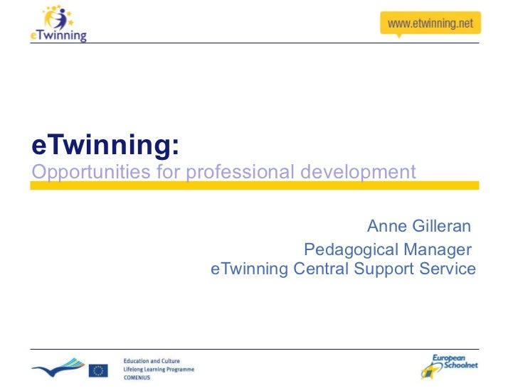 eTwinning: Opportunities for professional development Anne Gilleran  Pedagogical Manager  eTwinning Central Support Service