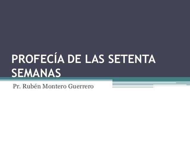PROFECÍA DE LAS SETENTASEMANASPr. Rubén Montero Guerrero