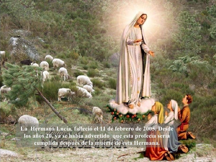 La  Hermana Lucía, falleció el 11 de febrero de 2005. Desde los años 20, ya se había advertido  que esta profecía sería cu...