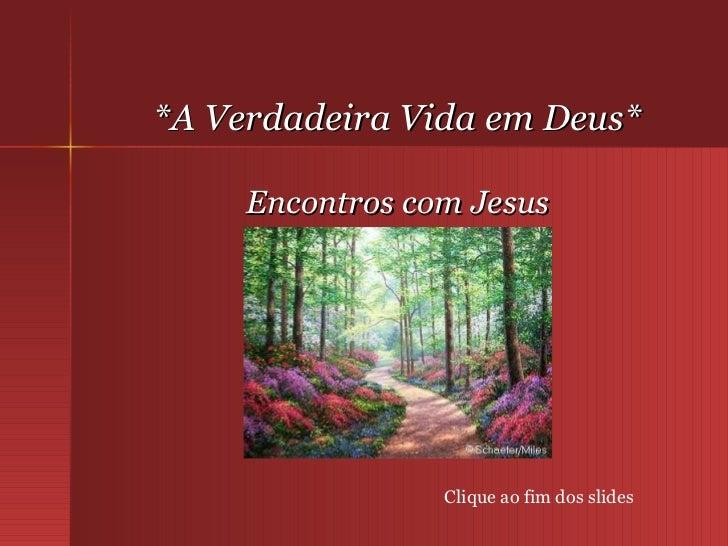 *A Verdadeira Vida em Deus* Encontros com Jesus Clique ao fim dos slides