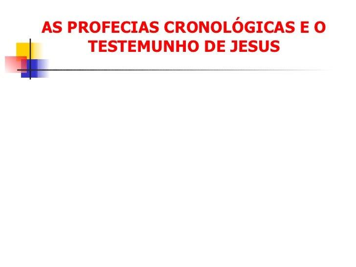 AS PROFECIAS CRONOLÓGICAS E O TESTEMUNHO DE JESUS