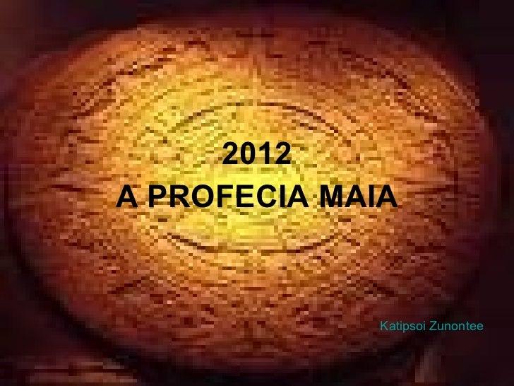 <ul><li>2012 </li></ul><ul><li>A PROFECIA MAIA </li></ul>Katipsoi Zunontee