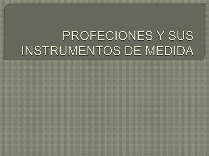 PROFECIONES Y SUS INSTRUMENTOS DE MEDIDA<br />
