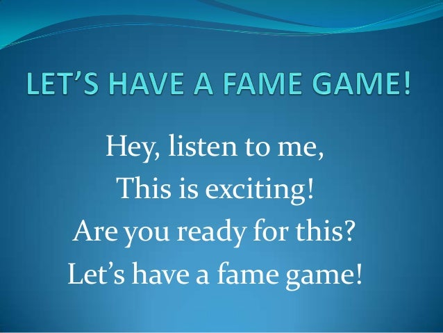 Hey, listen to me,    This is exciting!Are you ready for this?Let's have a fame game!