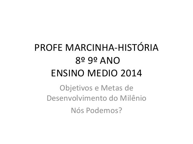 PROFE MARCINHA-HISTÓRIA 8º 9º ANO ENSINO MEDIO 2014 Objetivos e Metas de Desenvolvimento do Milênio Nós Podemos?