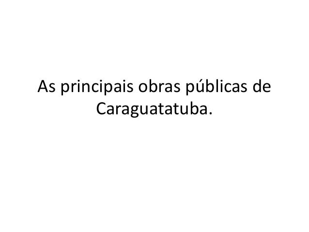 As principais obras públicas de Caraguatatuba.