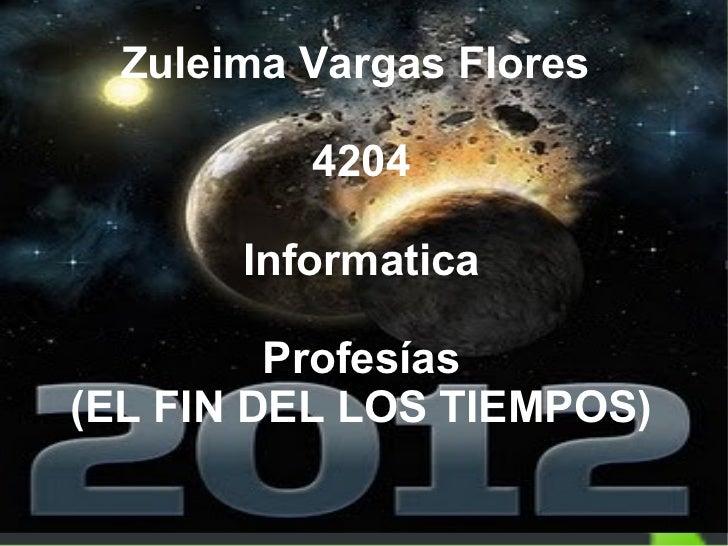 Zuleima Vargas Flores  4204 Informatica Profesías (EL FIN DEL LOS TIEMPOS)