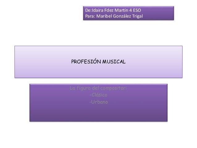 PROFESIÓN MUSICAL La figura del compositor: -Clásico -Urbano De:Idaira Fdez Martín 4 ESO Para: Maribel González Trigal