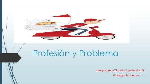 Profesión y Problema Integrantes: -Claudio Fuentealba G. -Rodrigo Aracena C.
