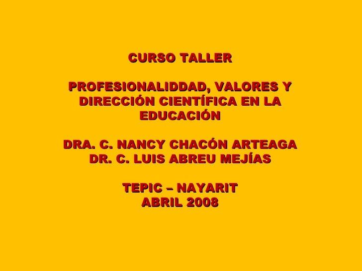 CURSO TALLERPROFESIONALIDDAD, VALORES Y DIRECCIÓN CIENTÍFICA EN LA        EDUCACIÓNDRA. C. NANCY CHACÓN ARTEAGA   DR. C. L...