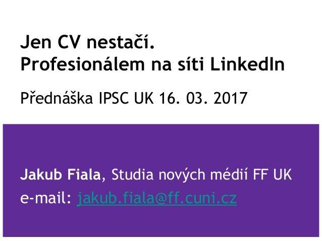 Jen CV nestačí. Profesionálem na síti LinkedIn Přednáška IPSC UK 16. 03. 2017 Jakub Fiala, Studia nových médií FF UK e-mai...