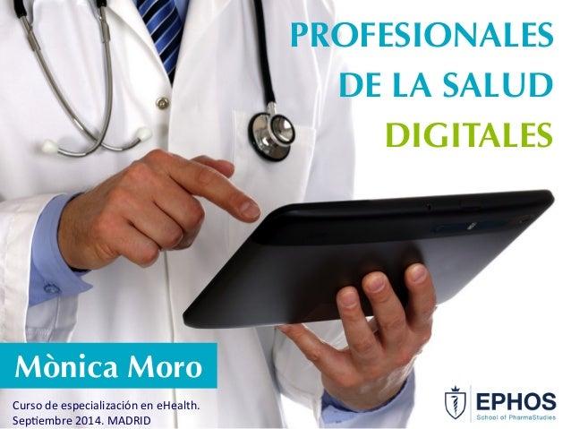 Mònica Moro  Curso  de  especialización  en  eHealth.  Sep6embre  2014.  MADRID  PROFESIONALES  DE LA SALUD  DIGITALES