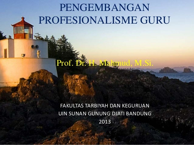 PENGEMBANGAN  PROFESIONALISME GURU  Prof. Dr. H. Mahmud, M.Si.  FAKULTAS TARBIYAH DAN KEGURUAN  UIN SUNAN GUNUNG DJATI BAN...