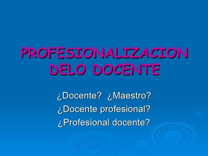 PROFESIONALIZACION DELO DOCENTE ¿Docente?  ¿Maestro? ¿Docente profesional? ¿Profesional docente?