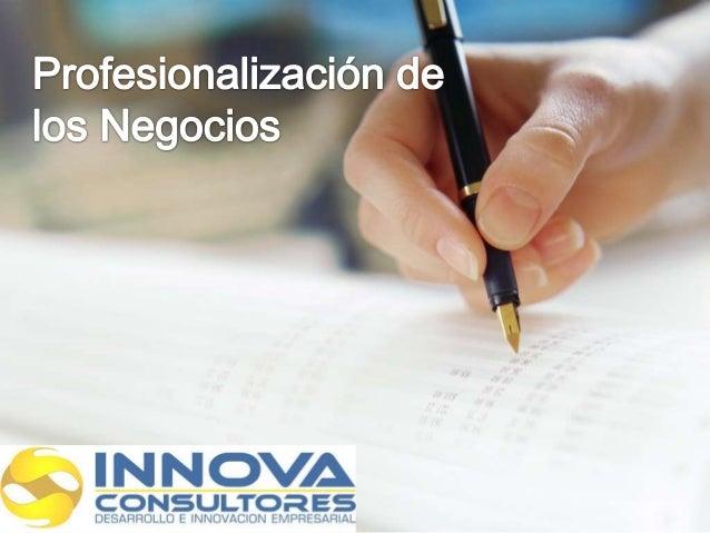 Profesionalización de los Negocios Es el proceso al que se someten las empresas para realizar los cambios necesarios para ...