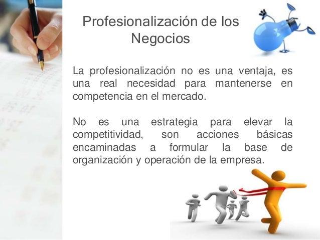 Profesionalización de los Negocios La profesionalización genera la certeza de que todos nuestros procesos están debidament...