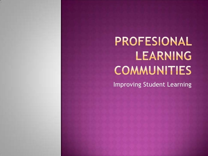 Profesional Learning Communities<br />Improving Student Learning<br />
