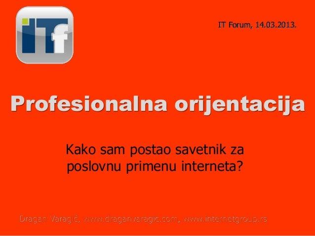 Profesionalna orijentacijaKako sam postao savetnik zaposlovnu primenu interneta?IT Forum, 14.03.2013.Dragan Varagić, www.d...