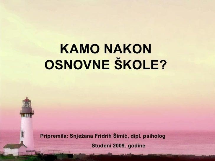 KAMO NAKON OSNOVNE ŠKOLE?Pripremila: Snježana Fridrih Šimić, dipl. psiholog                    Studeni 2009. godine