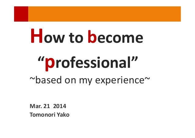 """How to become """"professional"""" ~based on my experience~ Mar. 21 2014 Tomonori Yako"""