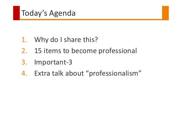 """Today's Agenda 1. Why do I share this? 2. 15 items to become professional 3. Important-3 4. Extra talk about """"professional..."""