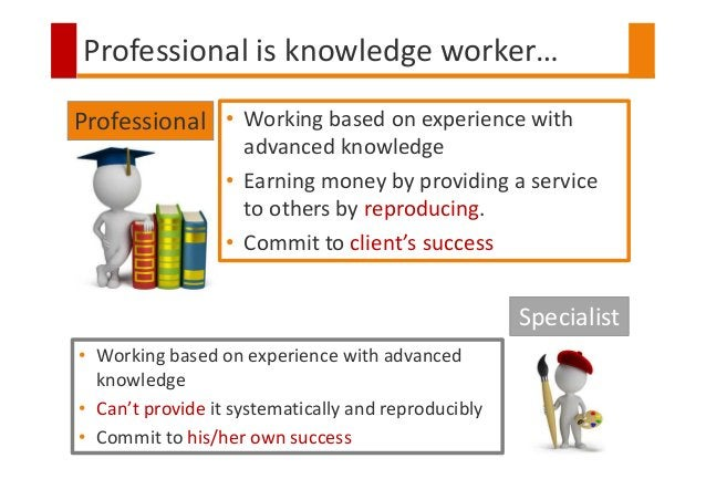 Professional is knowledge worker… • Working based on experience with advanced knowledge • Earning money by providing a ser...