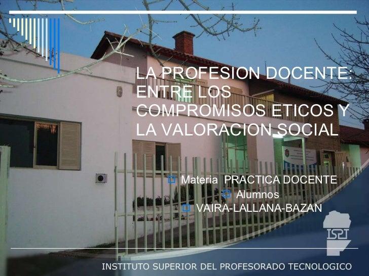LA PROFESION DOCENTE: ENTRE LOS COMPROMISOS ETICOS Y LA VALORACION SOCIAL <ul><li>Materia  PRACTICA DOCENTE </li></ul><ul>...