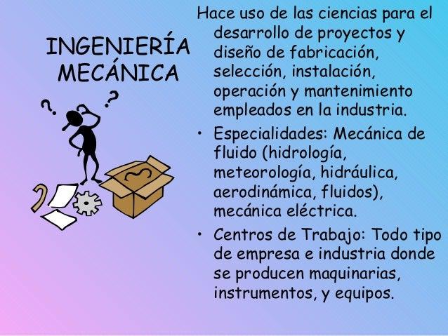 INGENIERÍA MECÁNICA Hace uso de las ciencias para el desarrollo de proyectos y diseño de fabricación, selección, instalaci...