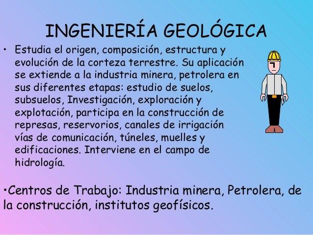 INGENIERÍA GEOLÓGICA • Estudia el origen, composición, estructura y evolución de la corteza terrestre. Su aplicación se ex...