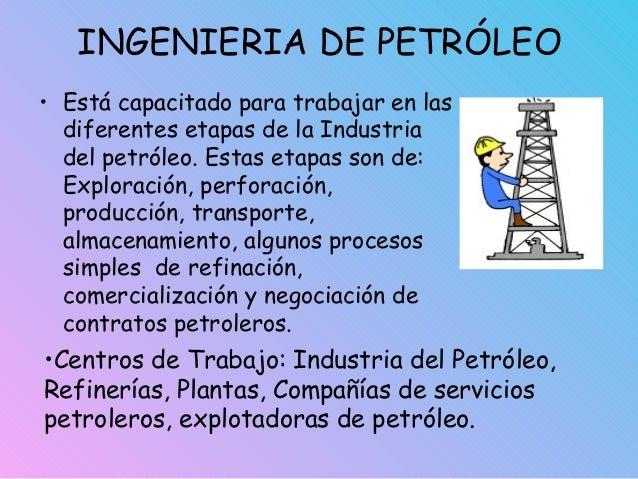 INGENIERIA DE PETRÓLEO • Está capacitado para trabajar en las diferentes etapas de la Industria del petróleo. Estas etapas...